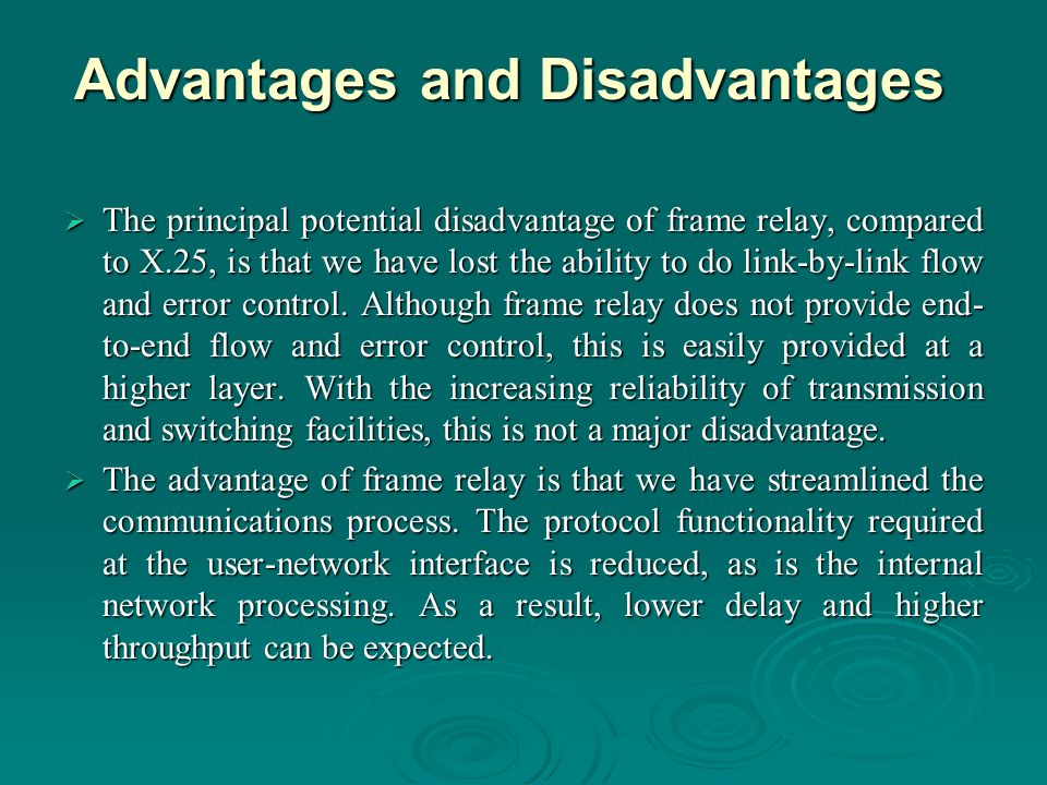 Advantages and Disadvantages The principal potential disadvantage of frame relay, compared to X.25, is that we have lost the ability to do link-by-link flow and error control.