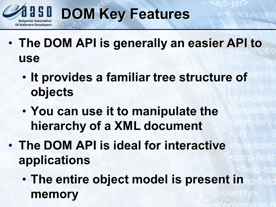 DOM Key Features The DOM API is generally an easier API to useThe DOM API is generally an easier API to use It provides a familiar tree structure of objectsIt provides a familiar tree structure of objects You can use it to manipulate the hierarchy of a XML documentYou can use it to manipulate the hierarchy of a XML document The DOM API is ideal for interactive applicationsThe DOM API is ideal for interactive applications The entire object model is present in memoryThe entire object model is present in memory