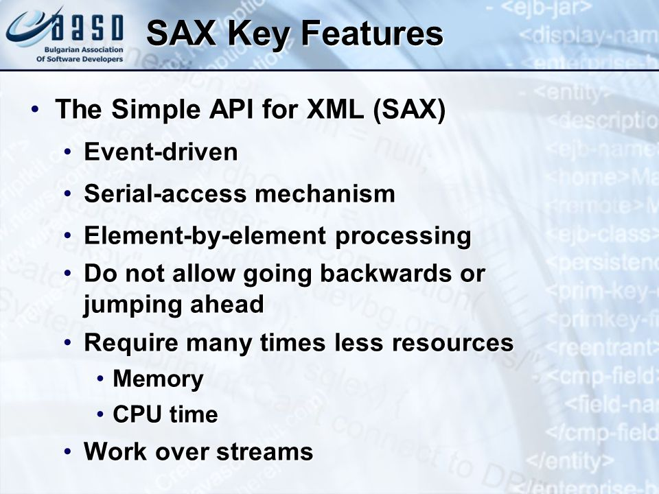 SAX Key Features The Simple API for XML (SAX)The Simple API for XML (SAX) Event-drivenEvent-driven Serial-access mechanismSerial-access mechanism Element-by-element processingElement-by-element processing Do not allow going backwards or jumping aheadDo not allow going backwards or jumping ahead Require many times less resourcesRequire many times less resources MemoryMemory CPU timeCPU time Work over streamsWork over streams