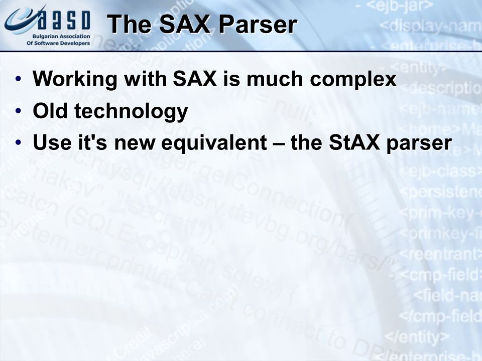 The SAX Parser Working with SAX is much complexWorking with SAX is much complex Old technologyOld technology Use it s new equivalent – the StAX parserUse it s new equivalent – the StAX parser