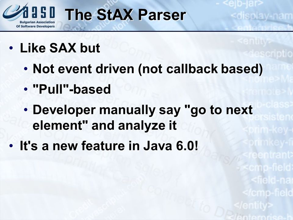 The StAX Parser Like SAX butLike SAX but Not event driven (not callback based)Not event driven (not callback based) Pull -based Pull -based Developer manually say go to next element and analyze itDeveloper manually say go to next element and analyze it It s a new feature in Java 6.0!It s a new feature in Java 6.0!