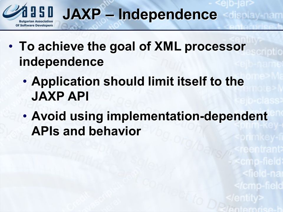 JAXP – Independence To achieve the goal of XML processor independenceTo achieve the goal of XML processor independence Application should limit itself to the JAXP APIApplication should limit itself to the JAXP API Avoid using implementation-dependent APIs and behaviorAvoid using implementation-dependent APIs and behavior