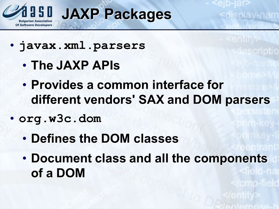 JAXP Packages javax.xml.parsersjavax.xml.parsers The JAXP APIsThe JAXP APIs Provides a common interface for different vendors SAX and DOM parsersProvides a common interface for different vendors SAX and DOM parsers org.w3c.domorg.w3c.dom Defines the DOM classesDefines the DOM classes Document class and all the components of a DOMDocument class and all the components of a DOM