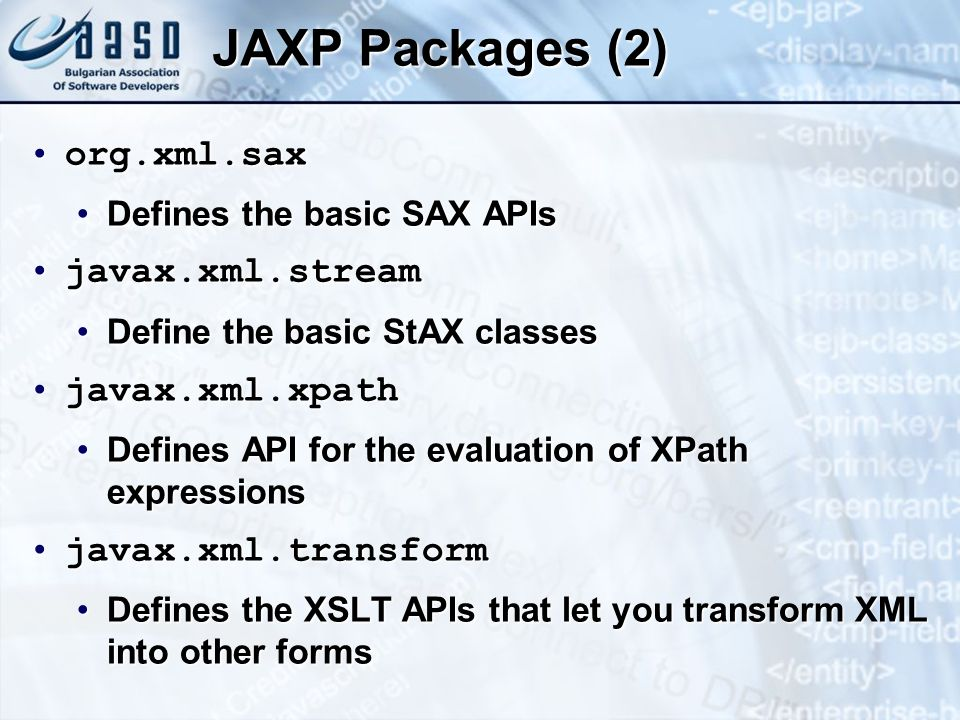JAXP Packages (2) org.xml.saxorg.xml.sax Defines the basic SAX APIsDefines the basic SAX APIs javax.xml.streamjavax.xml.stream Define the basic StAX classesDefine the basic StAX classes javax.xml.xpathjavax.xml.xpath Defines API for the evaluation of XPath expressionsDefines API for the evaluation of XPath expressions javax.xml.transformjavax.xml.transform Defines the XSLT APIs that let you transform XML into other formsDefines the XSLT APIs that let you transform XML into other forms