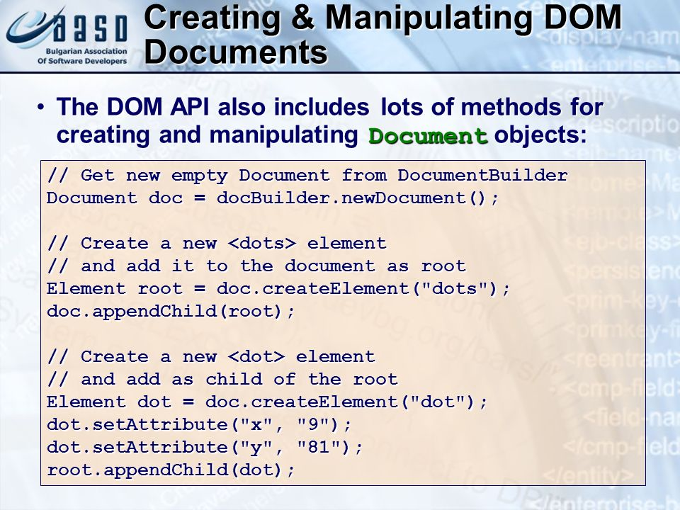 Creating & Manipulating DOM Documents // Get new empty Document from DocumentBuilder Document doc = docBuilder.newDocument(); // Create a new element // and add it to the document as root Element root = doc.createElement( dots ); doc.appendChild(root); // Create a new element // and add as child of the root Element dot = doc.createElement( dot ); dot.setAttribute( x , 9 ); dot.setAttribute( y , 81 ); root.appendChild(dot); The DOM API also includes lots of methods for creating and manipulating Document objects:The DOM API also includes lots of methods for creating and manipulating Document objects: