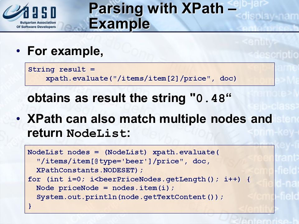Parsing with XPath – Example For example, obtains as result the string 0.48For example, obtains as result the string 0.48 XPath can also match multiple nodes and return NodeList :XPath can also match multiple nodes and return NodeList : String result = xpath.evaluate( /items/item[2]/price , doc) NodeList nodes = (NodeList) xpath.evaluate( /items/item[@type= beer ]/price , doc, /items/item[@type= beer ]/price , doc, XPathConstants.NODESET); XPathConstants.NODESET); for (int i=0; i<beerPriceNodes.getLength(); i++) { Node priceNode = nodes.item(i); Node priceNode = nodes.item(i); System.out.println(node.getTextContent()); System.out.println(node.getTextContent());}