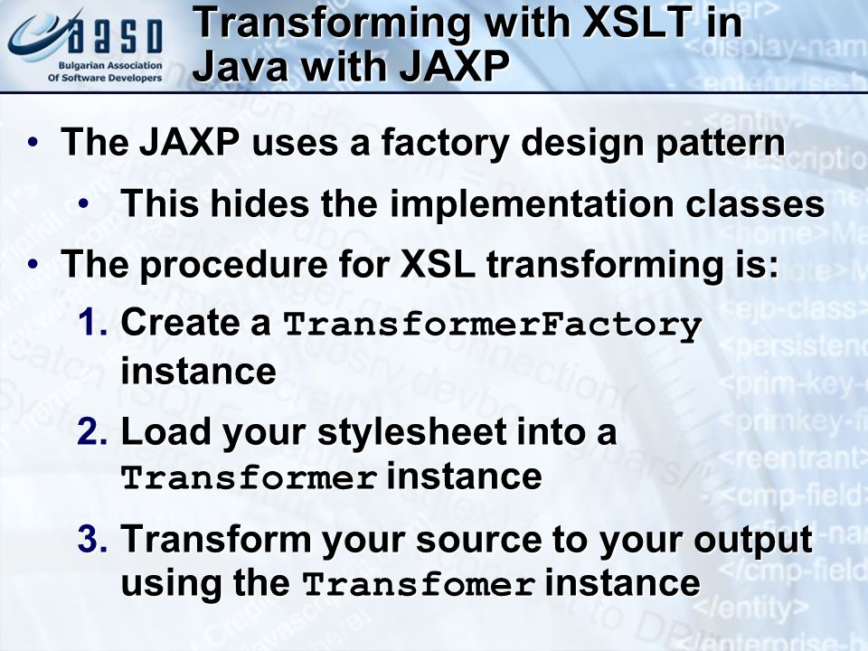 Transforming with XSLT in Java with JAXP The JAXP uses a factory design patternThe JAXP uses a factory design pattern This hides the implementation classesThis hides the implementation classes The procedure for XSL transforming is:The procedure for XSL transforming is: 1.Create a TransformerFactory instance 2.Load your stylesheet into a Transformer instance 3.Transform your source to your output using the Transfomer instance