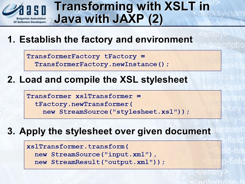 Transforming with XSLT in Java with JAXP (2) 1.Establish the factory and environment 2.Load and compile the XSL stylesheet 3.Apply the stylesheet over given document TransformerFactory tFactory = TransformerFactory.newInstance(); TransformerFactory.newInstance(); Transformer xslTransformer = tFactory.newTransformer( tFactory.newTransformer( new StreamSource( stylesheet.xsl )); new StreamSource( stylesheet.xsl )); xslTransformer.transform( new StreamSource( input.xml ), new StreamSource( input.xml ), new StreamResult( output.xml )); new StreamResult( output.xml ));