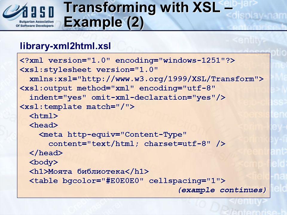 Transforming with XSL – Example (2) <xsl:stylesheet version= 1.0 xmlns:xsl= http://www.w3.org/1999/XSL/Transform > xmlns:xsl= http://www.w3.org/1999/XSL/Transform > <xsl:output method= xml encoding= utf-8 indent= yes omit-xml-declaration= yes /> indent= yes omit-xml-declaration= yes /> <meta http-equiv= Content-Type <meta http-equiv= Content-Type content= text/html; charset=utf-8 /> content= text/html; charset=utf-8 /> Моята библиотека Моята библиотека (example continues) library-xml2html.xsllibrary-xml2html.xsl