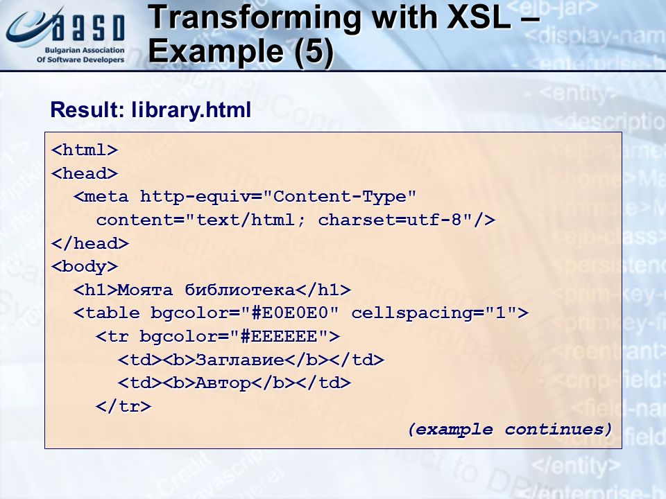 Transforming with XSL – Example (5) <html><head> <meta http-equiv= Content-Type <meta http-equiv= Content-Type content= text/html; charset=utf-8 /> content= text/html; charset=utf-8 /></head><body> Моята библиотека Моята библиотека Заглавие Заглавие Автор Автор (example continues) Result: library.html