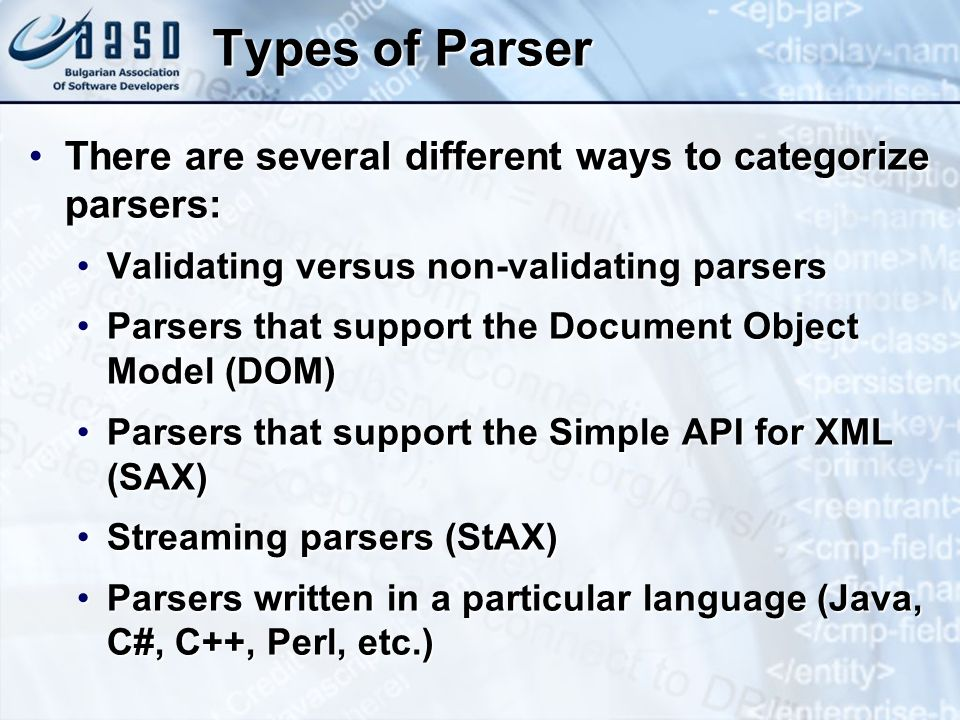 Types of Parser There are several different ways to categorize parsers:There are several different ways to categorize parsers: Validating versus non-validating parsersValidating versus non-validating parsers Parsers that support the Document Object Model (DOM)Parsers that support the Document Object Model (DOM) Parsers that support the Simple API for XML (SAX)Parsers that support the Simple API for XML (SAX) Streaming parsers (StAX)Streaming parsers (StAX) Parsers written in a particular language (Java, C#, C++, Perl, etc.)Parsers written in a particular language (Java, C#, C++, Perl, etc.)