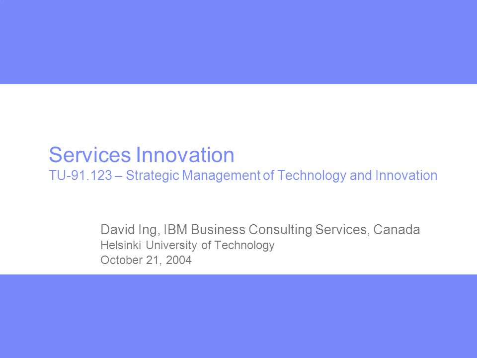 Services Innovation TU-91.123 – Strategic Management of Technology and Innovation David Ing, IBM Business Consulting Services, Canada Helsinki University of Technology October 21, 2004