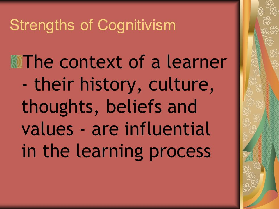 Strengths of Cognitivism The context of a learner - their history, culture, thoughts, beliefs and values - are influential in the learning process