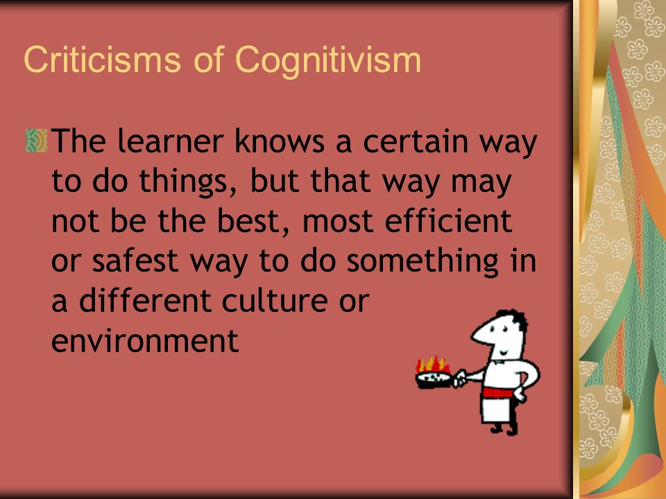 Criticisms of Cognitivism The learner knows a certain way to do things, but that way may not be the best, most efficient or safest way to do something in a different culture or environment