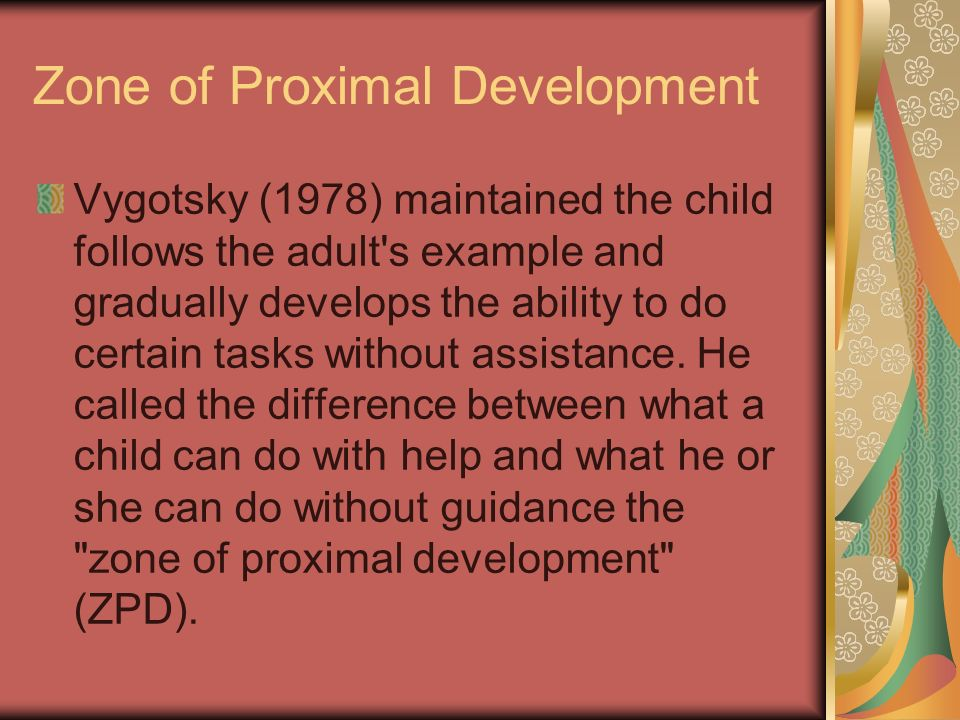 Zone of Proximal Development Vygotsky (1978) maintained the child follows the adult s example and gradually develops the ability to do certain tasks without assistance.