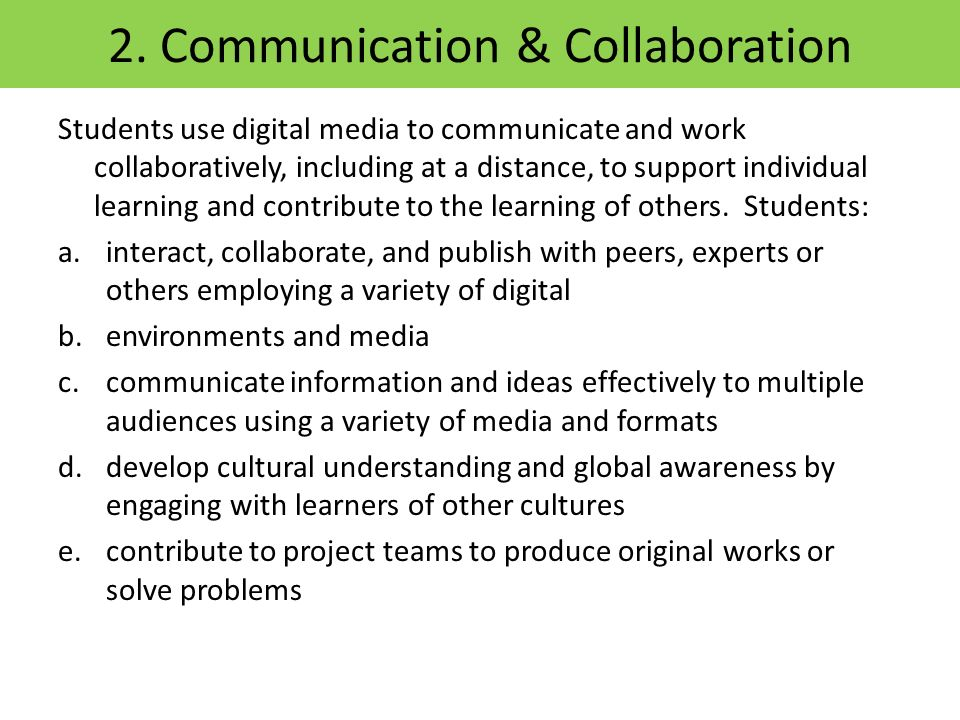 2. Communication & Collaboration Students use digital media to communicate and work collaboratively, including at a distance, to support individual le