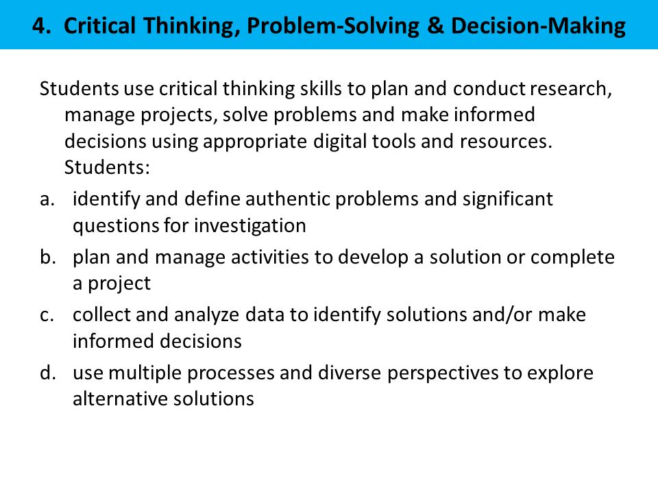 4. Critical Thinking, Problem-Solving & Decision-Making Students use critical thinking skills to plan and conduct research, manage projects, solve pro
