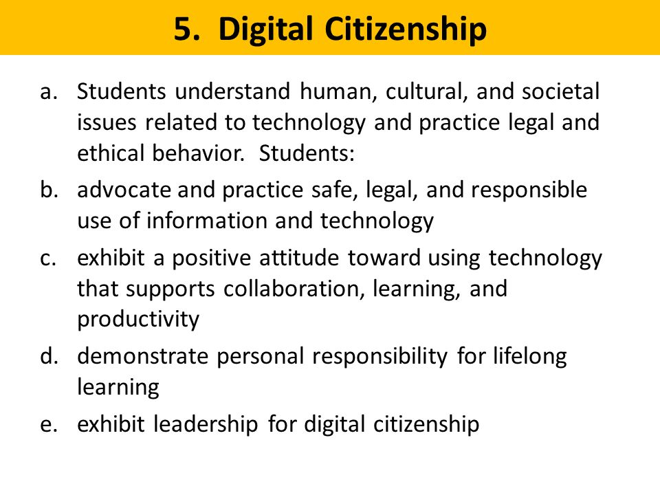 5. Digital Citizenship a.Students understand human, cultural, and societal issues related to technology and practice legal and ethical behavior. Stude