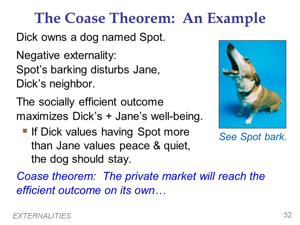 EXTERNALITIES 31 Private Solutions to Externalities The Coase theorem: If private parties can costlessly bargain over the allocation of resources, the