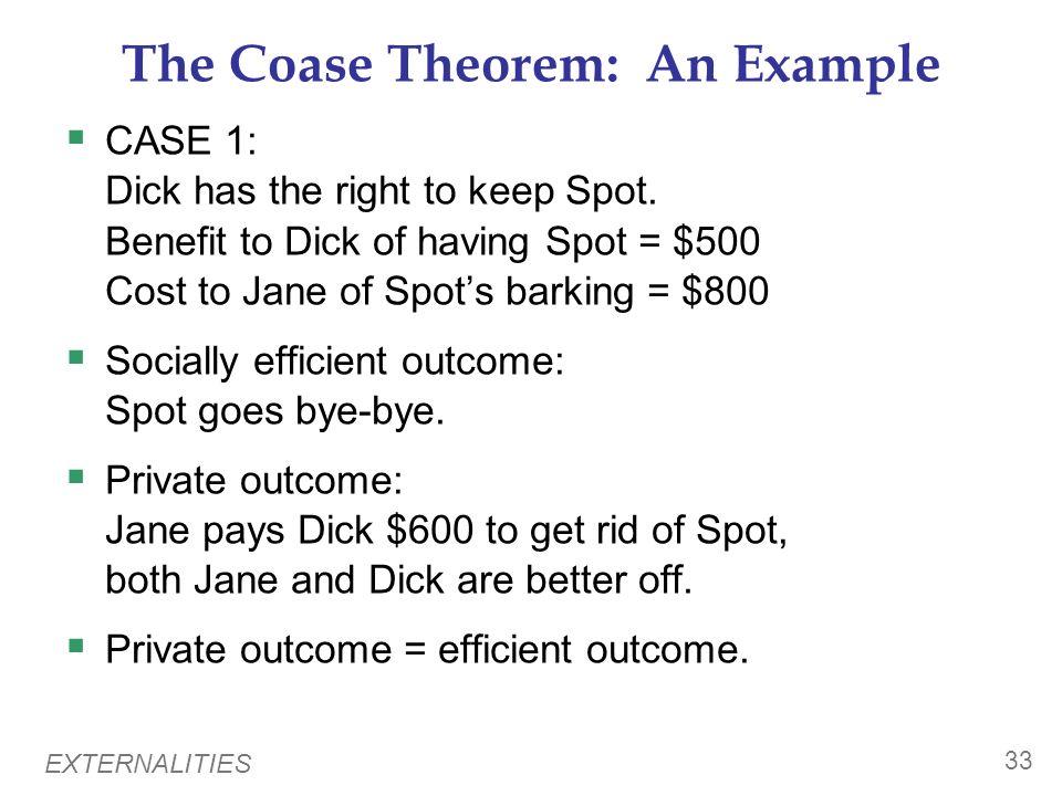 EXTERNALITIES 32 The Coase Theorem: An Example Dick owns a dog named Spot. Negative externality: Spots barking disturbs Jane, Dicks neighbor. The soci