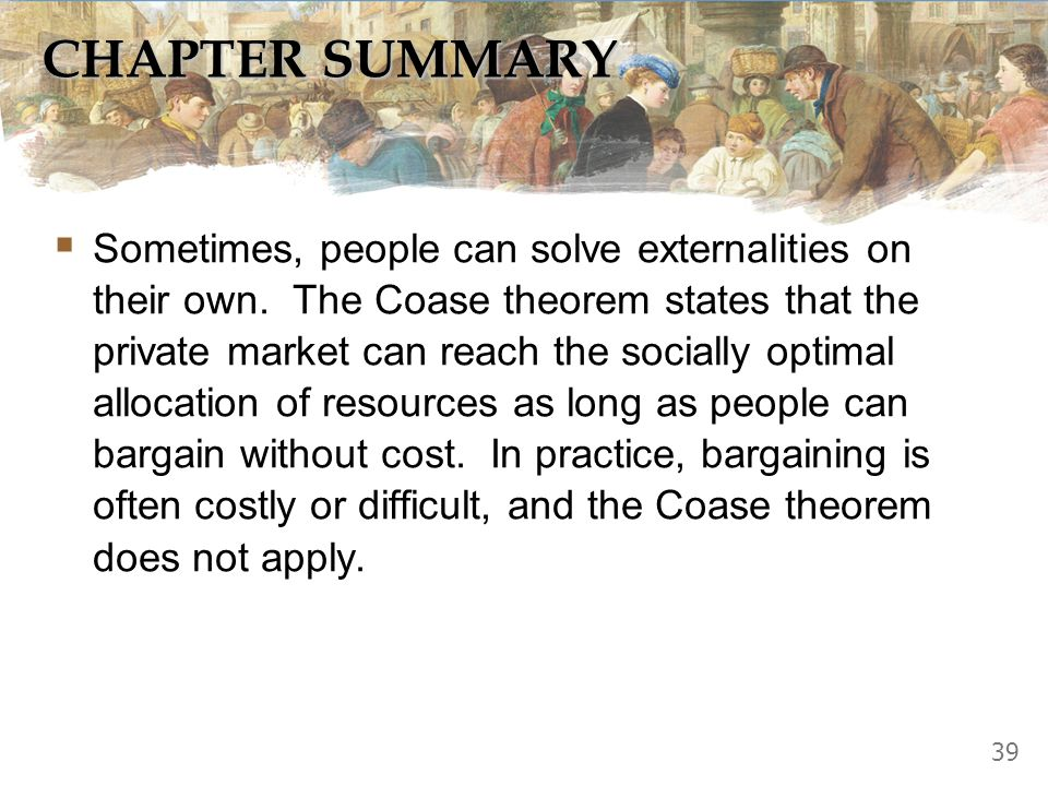 CHAPTER SUMMARY An externality occurs when a market transaction affects a third party. If the transaction yields negative externalities (e.g., polluti