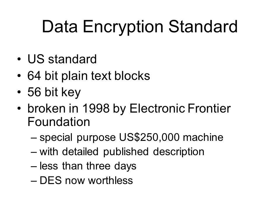 Data Encryption Standard US standard 64 bit plain text blocks 56 bit key broken in 1998 by Electronic Frontier Foundation –special purpose US$250,000