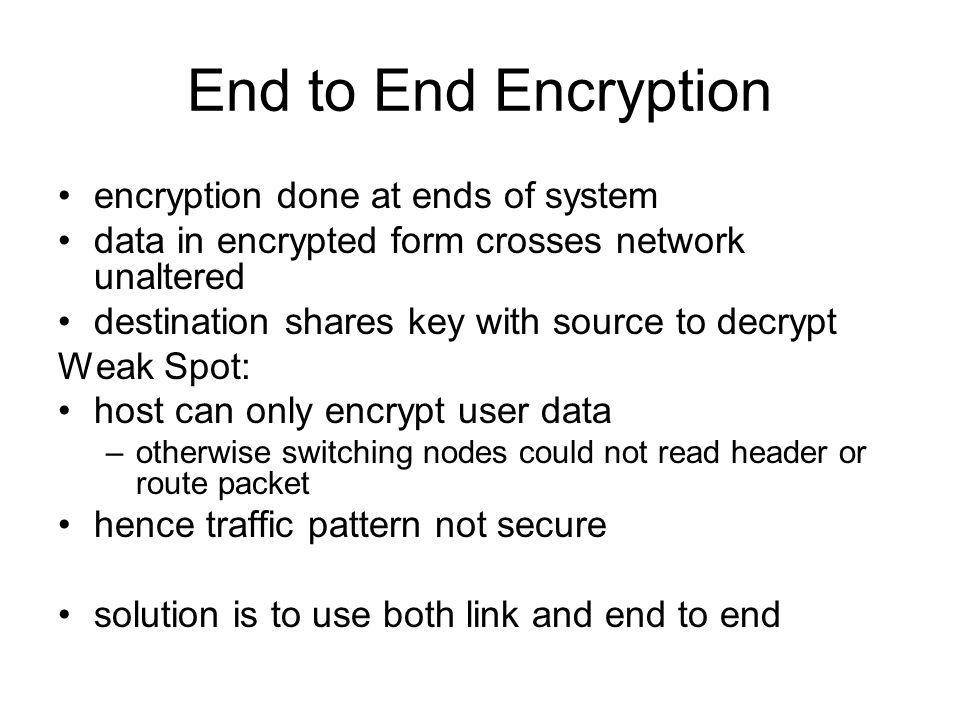 End to End Encryption encryption done at ends of system data in encrypted form crosses network unaltered destination shares key with source to decrypt