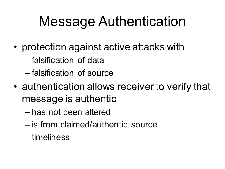 Message Authentication protection against active attacks with –falsification of data –falsification of source authentication allows receiver to verify