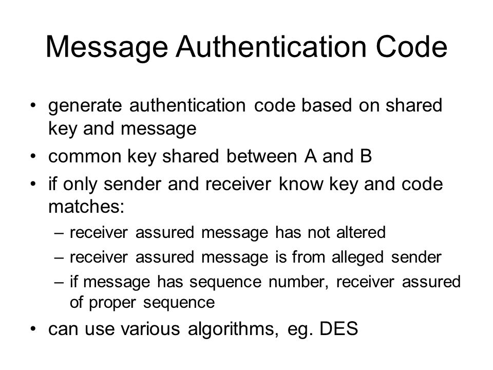 Message Authentication Code generate authentication code based on shared key and message common key shared between A and B if only sender and receiver