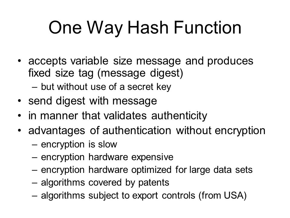 One Way Hash Function accepts variable size message and produces fixed size tag (message digest) –but without use of a secret key send digest with mes