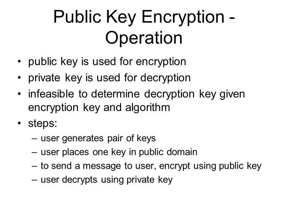 Public Key Encryption - Operation public key is used for encryption private key is used for decryption infeasible to determine decryption key given en