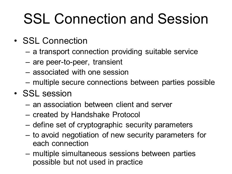SSL Connection and Session SSL Connection –a transport connection providing suitable service –are peer-to-peer, transient –associated with one session