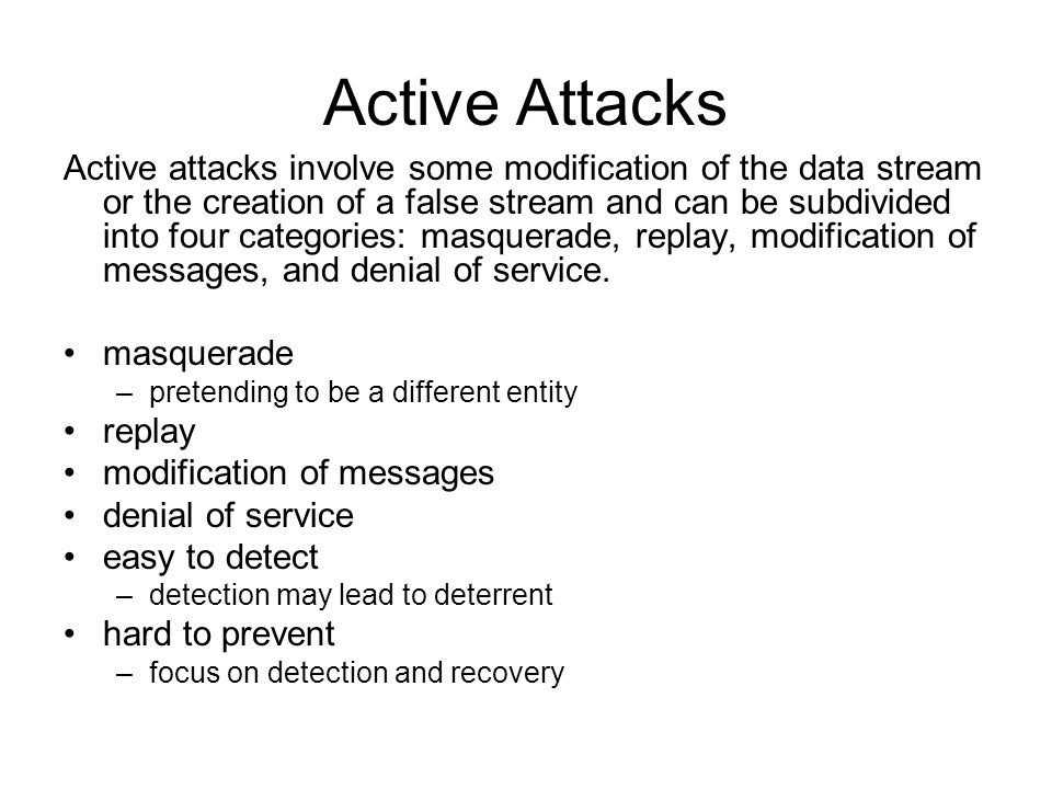 Active attacks involve some modification of the data stream or the creation of a false stream and can be subdivided into four categories: masquerade,
