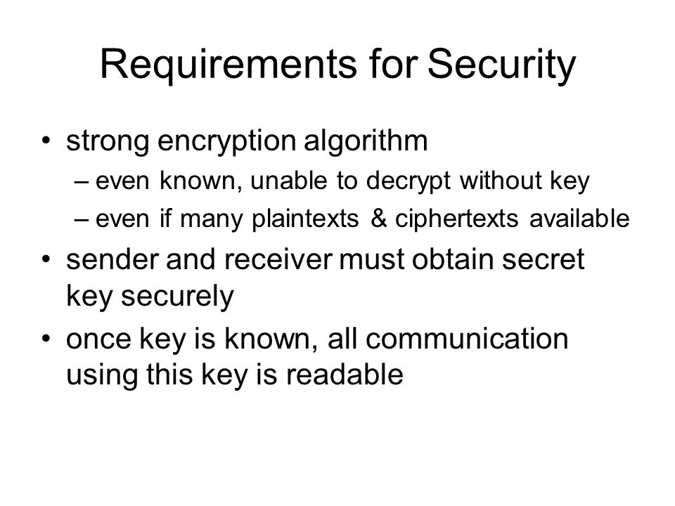 Requirements for Security strong encryption algorithm –even known, unable to decrypt without key –even if many plaintexts & ciphertexts available send