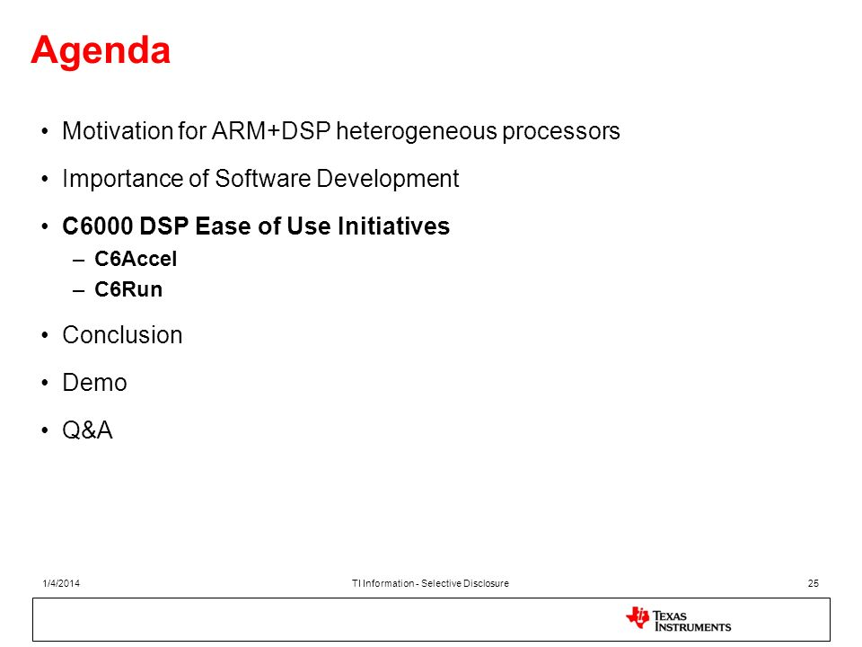 Agenda Motivation for ARM+DSP heterogeneous processors Importance of Software Development C6000 DSP Ease of Use Initiatives –C6Accel –C6Run Conclusion