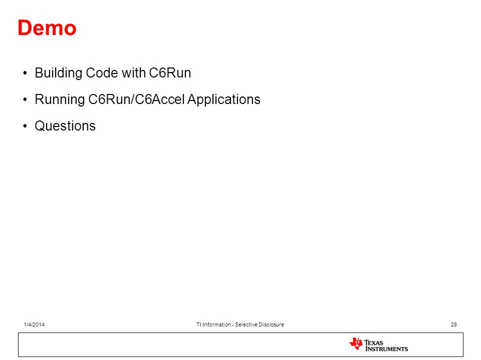 Demo Building Code with C6Run Running C6Run/C6Accel Applications Questions 1/4/2014TI Information - Selective Disclosure28
