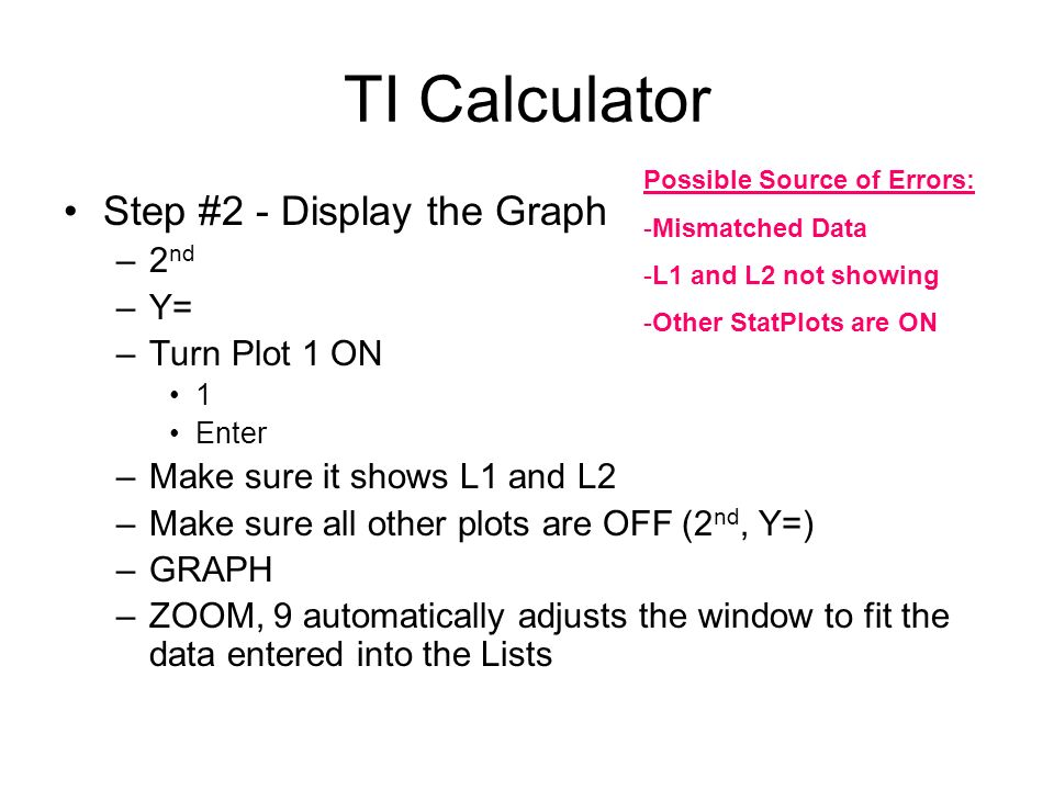 TI Calculator Step #2 - Display the Graph –2 nd –Y= –Turn Plot 1 ON 1 Enter –Make sure it shows L1 and L2 –Make sure all other plots are OFF (2 nd, Y=