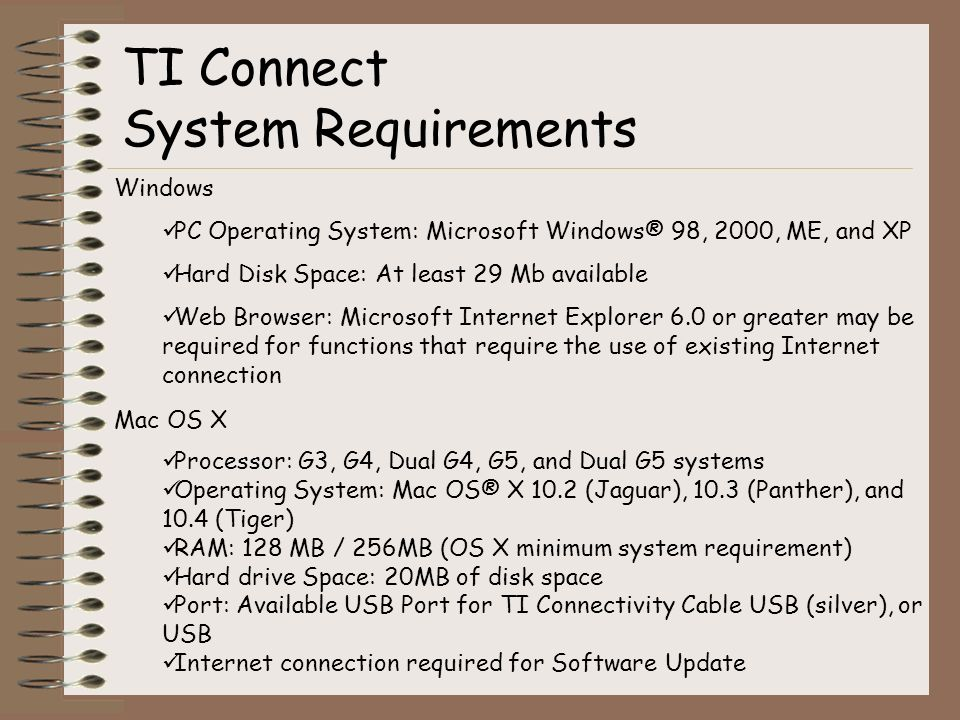Windows PC Operating System: Microsoft Windows® 98, 2000, ME, and XP Hard Disk Space: At least 29 Mb available Web Browser: Microsoft Internet Explorer 6.0 or greater may be required for functions that require the use of existing Internet connection Mac OS X Processor: G3, G4, Dual G4, G5, and Dual G5 systems Operating System: Mac OS® X 10.2 (Jaguar), 10.3 (Panther), and 10.4 (Tiger) RAM: 128 MB / 256MB (OS X minimum system requirement) Hard drive Space: 20MB of disk space Port: Available USB Port for TI Connectivity Cable USB (silver), or USB Internet connection required for Software Update TI Connect System Requirements