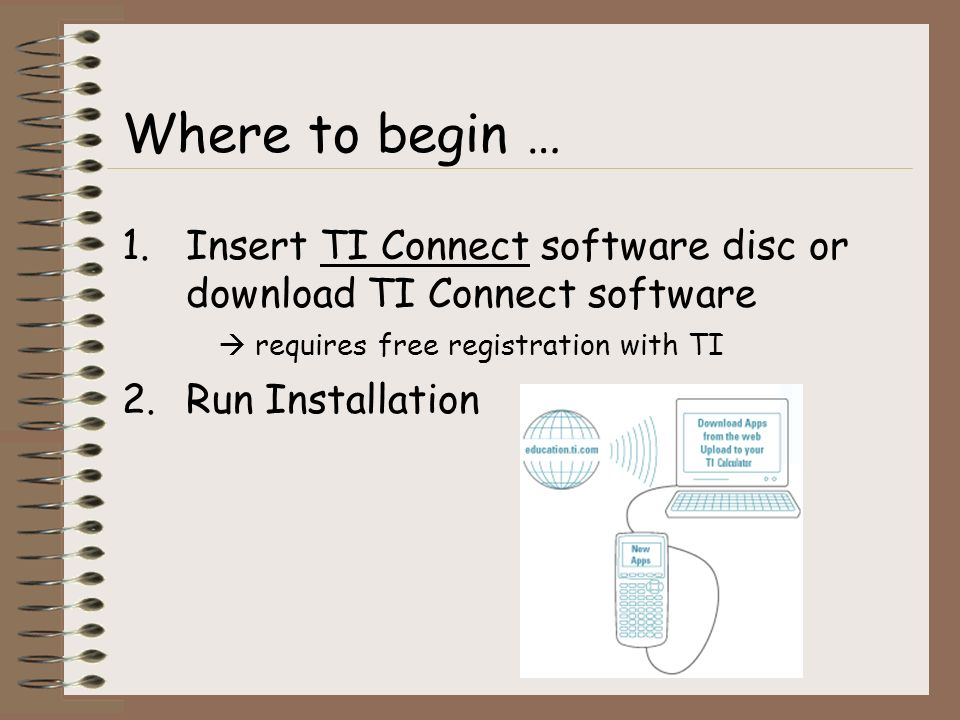 1.Insert TI Connect software disc or download TI Connect software requires free registration with TI 2.Run Installation Where to begin …