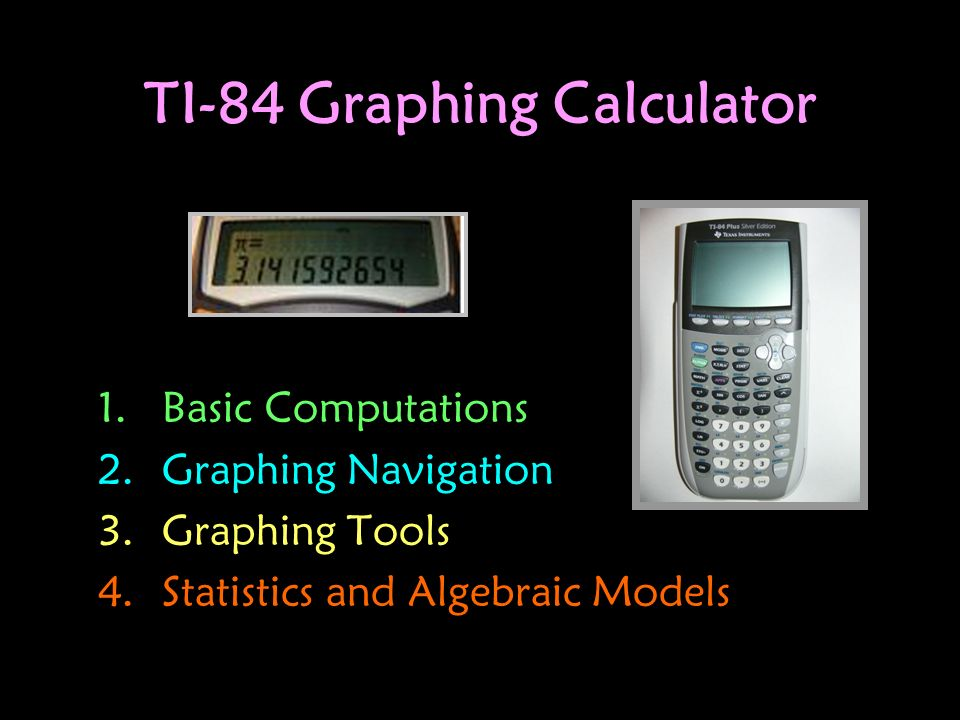 TI-84 Graphing Calculator 1.Basic Computations 2.Graphing Navigation 3.Graphing Tools 4.Statistics and Algebraic Models