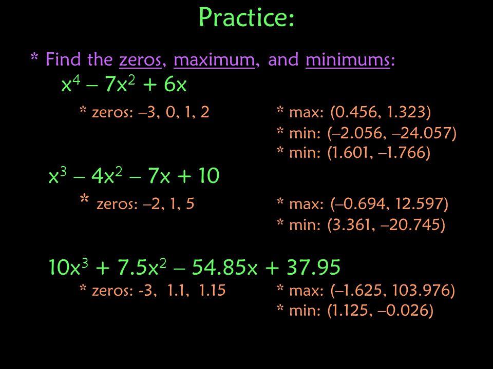 Practice: * Find the zeros, maximum, and minimums: x 4 – 7x 2 + 6x * zeros: –3, 0, 1, 2 * max: (0.456, 1.323) * min: (–2.056, –24.057) * min: (1.601,