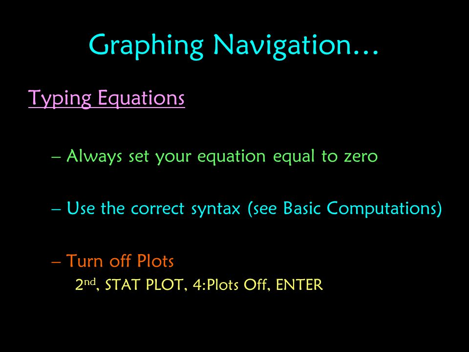 Graphing Navigation… Typing Equations –Always set your equation equal to zero –Use the correct syntax (see Basic Computations) –Turn off Plots 2 nd, S
