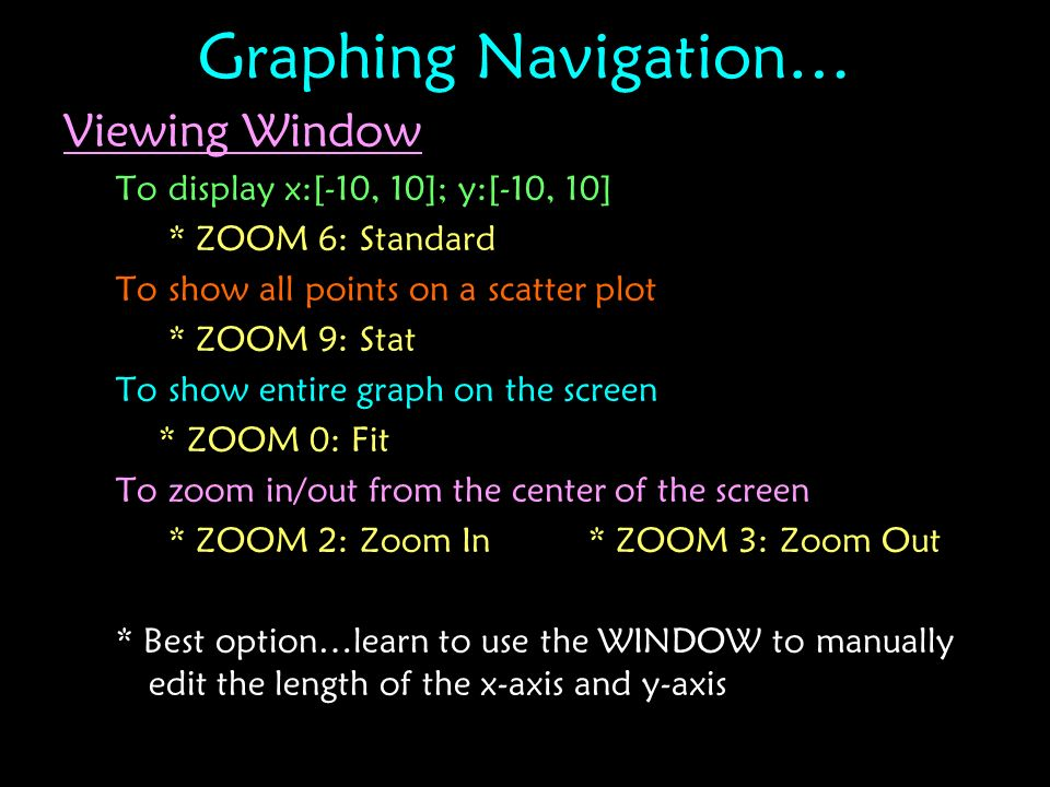 Graphing Navigation… Viewing Window To display x:[-10, 10]; y:[-10, 10] * ZOOM 6: Standard To show all points on a scatter plot * ZOOM 9: Stat To show