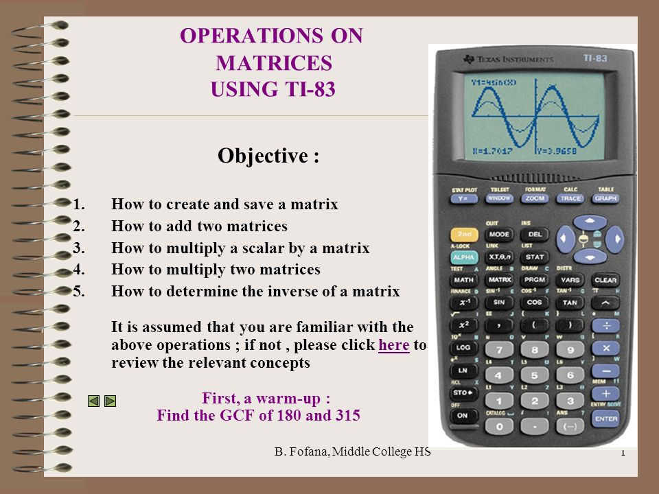 B. Fofana, Middle College HS1 OPERATIONS ON MATRICES USING TI-83 Objective : 1.How to create and save a matrix 2.How to add two matrices 3.How to mult