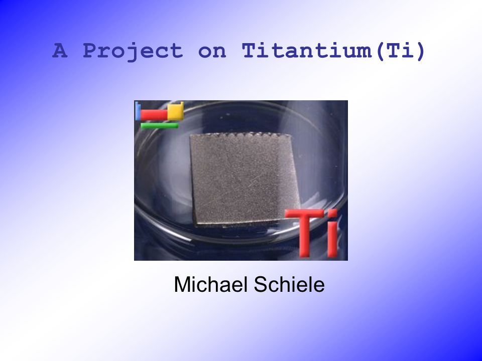 A Project on Titantium(Ti) Michael Schiele