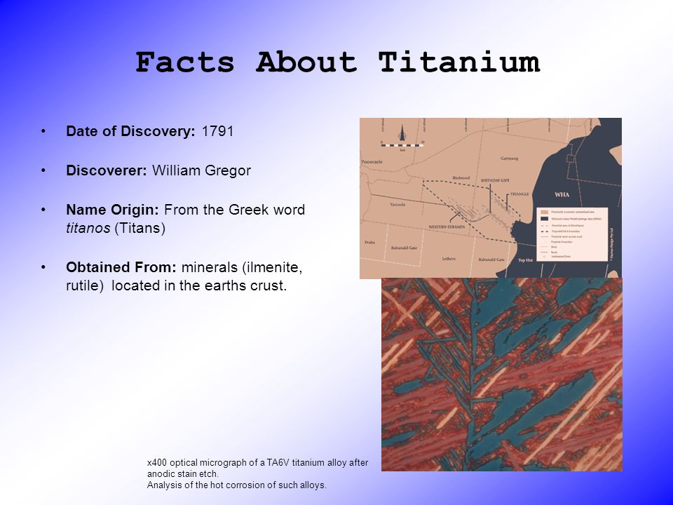 Facts About Titanium Date of Discovery: 1791 Discoverer: William Gregor Name Origin: From the Greek word titanos (Titans) Obtained From: minerals (ilm
