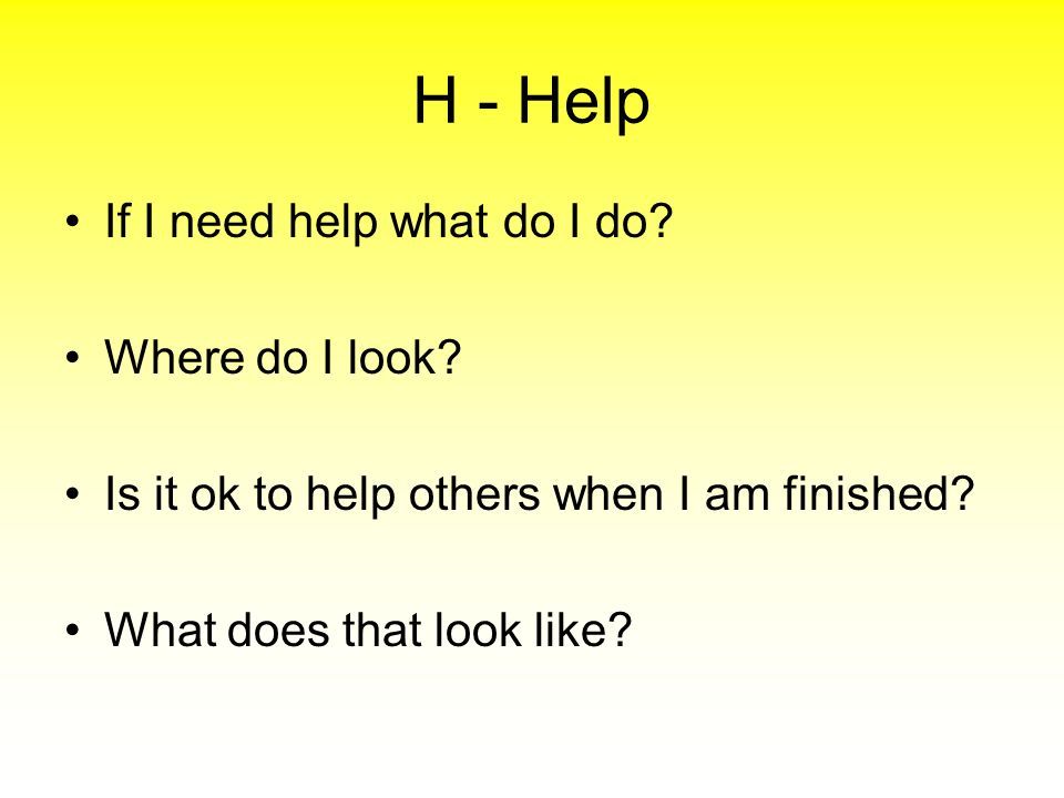 H - Help If I need help what do I do? Where do I look? Is it ok to help others when I am finished? What does that look like?