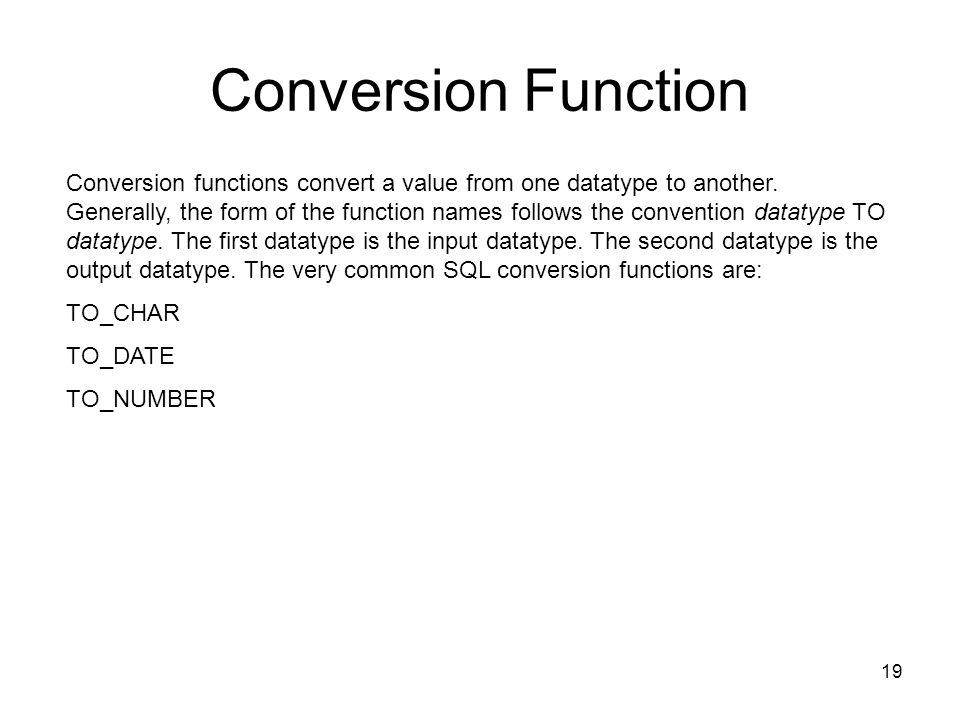 Conversion Function Conversion functions convert a value from one datatype to another. Generally, the form of the function names follows the conventio