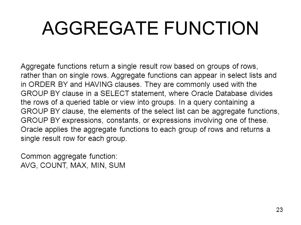 AGGREGATE FUNCTION Aggregate functions return a single result row based on groups of rows, rather than on single rows. Aggregate functions can appear