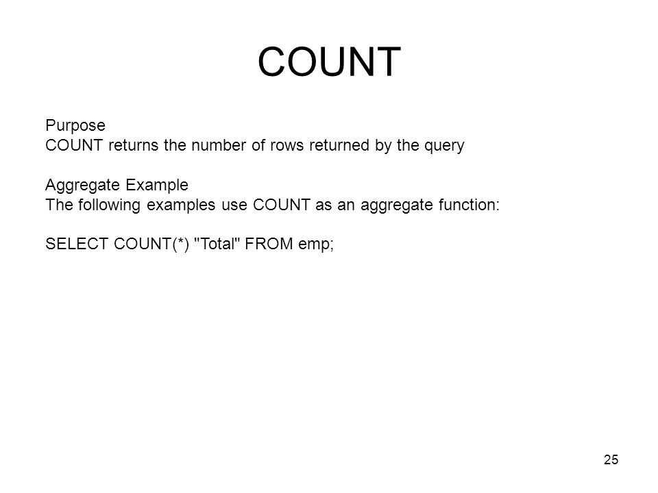 COUNT Purpose COUNT returns the number of rows returned by the query Aggregate Example The following examples use COUNT as an aggregate function: SELE
